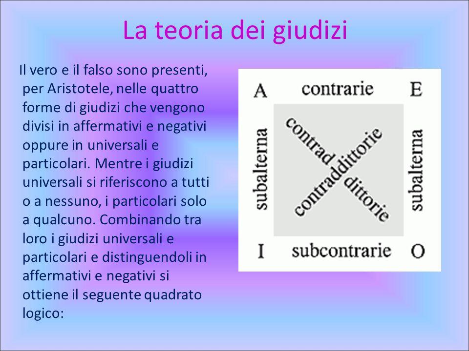 La teoria dei giudizi Il vero e il falso sono presenti, per Aristotele, nelle quattro forme di giudizi che vengono divisi in affermativi e negativi oppure in universali e particolari.