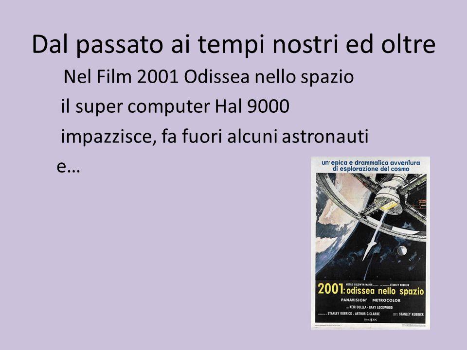 Dal passato ai tempi nostri ed oltre Nel Film 2001 Odissea nello spazio il super computer Hal 9000 impazzisce, fa fuori alcuni astronauti e…