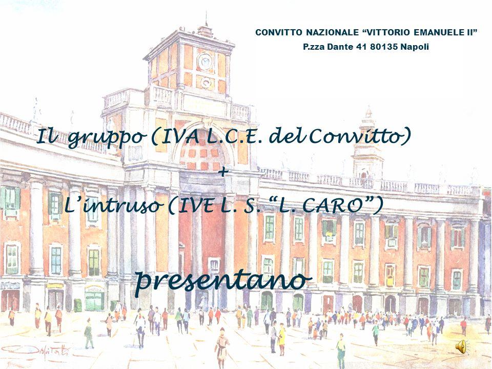 CONVITTO NAZIONALE VITTORIO EMANUELE II P.zza Dante 41 80135 Napoli Il gruppo (IVA L.C.E. del Convitto) + Lintruso (IVE L. S. L. CARO) presentano