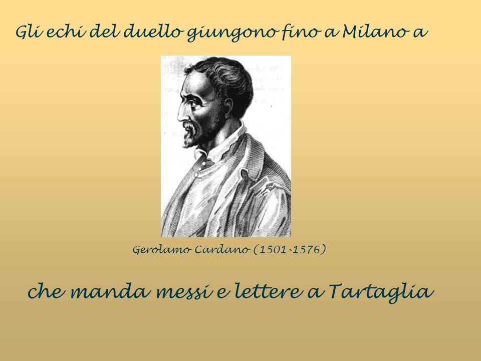 Gerolamo Cardano (1501-1576) Gli echi del duello giungono fino a Milano a che manda messi e lettere a Tartaglia