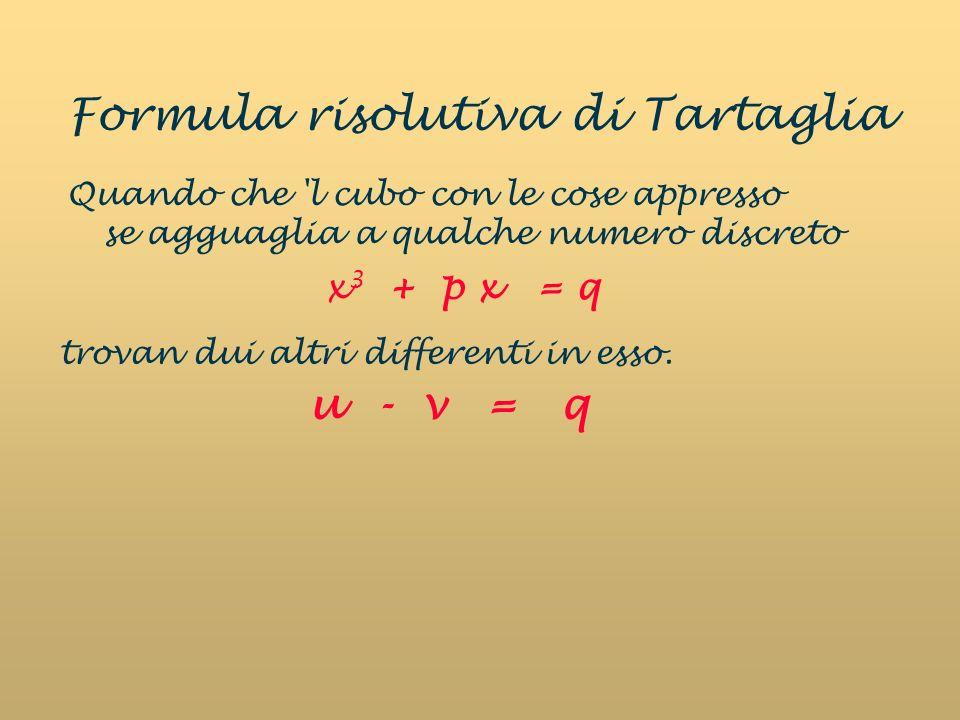 Formula risolutiva di Tartaglia Quando che 'l cubo con le cose appresso se agguaglia a qualche numero discreto trovan dui altri differenti in esso. u