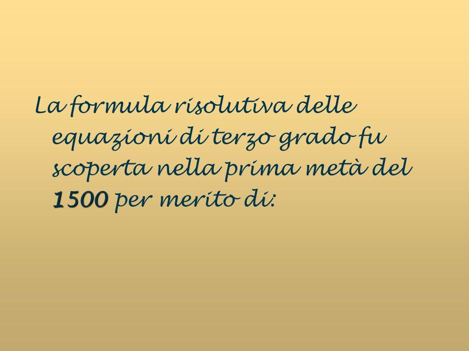 1500 La formula risolutiva delle equazioni di terzo grado fu scoperta nella prima metà del 1500 per merito di: