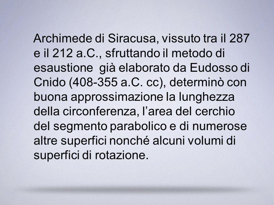 Archimede di Siracusa, vissuto tra il 287 e il 212 a.C., sfruttando il metodo di esaustione già elaborato da Eudosso di Cnido (408-355 a.C. cc), deter