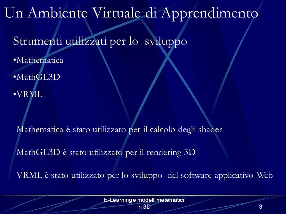 E-Learning e modelli matematici in 3D3 Un Ambiente Virtuale di Apprendimento Strumenti utilizzati per lo sviluppo Mathematica MathGL3D VRML Mathematica è stato utilizzato per il calcolo degli shader MathGL3D è stato utilizzato per il rendering 3D VRML è stato utilizzato per lo sviluppo del software applicativo Web