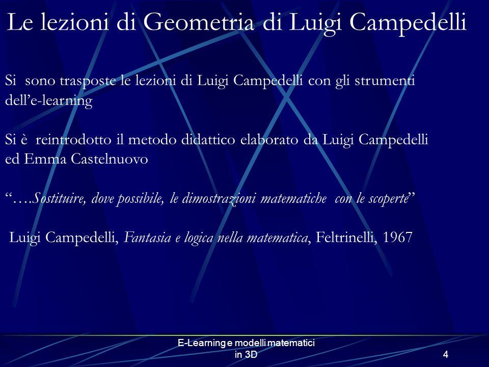 E-Learning e modelli matematici in 3D4 Si sono trasposte le lezioni di Luigi Campedelli con gli strumenti delle-learning Si è reintrodotto il metodo didattico elaborato da Luigi Campedelli ed Emma Castelnuovo ….Sostituire, dove possibile, le dimostrazioni matematiche con le scoperte Luigi Campedelli, Fantasia e logica nella matematica, Feltrinelli, 1967 Le lezioni di Geometria di Luigi Campedelli