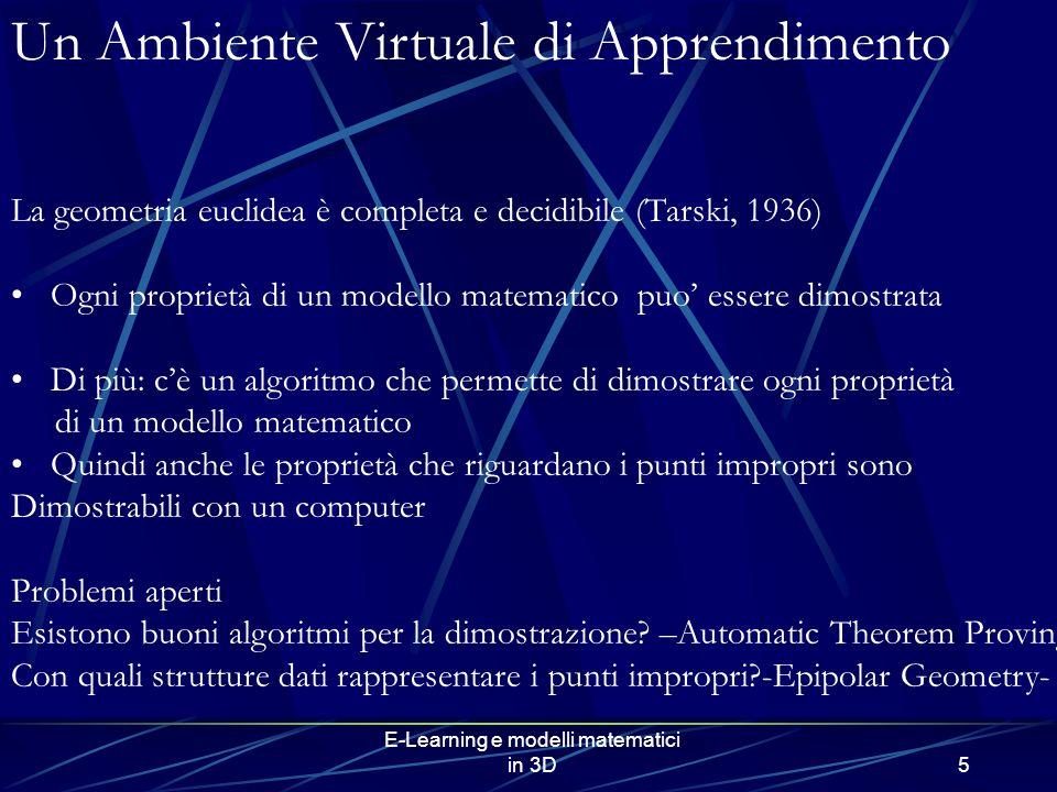 E-Learning e modelli matematici in 3D5 Un Ambiente Virtuale di Apprendimento La geometria euclidea è completa e decidibile (Tarski, 1936) Ogni proprietà di un modello matematico puo essere dimostrata Di più: cè un algoritmo che permette di dimostrare ogni proprietà di un modello matematico Quindi anche le proprietà che riguardano i punti impropri sono Dimostrabili con un computer Problemi aperti Esistono buoni algoritmi per la dimostrazione.