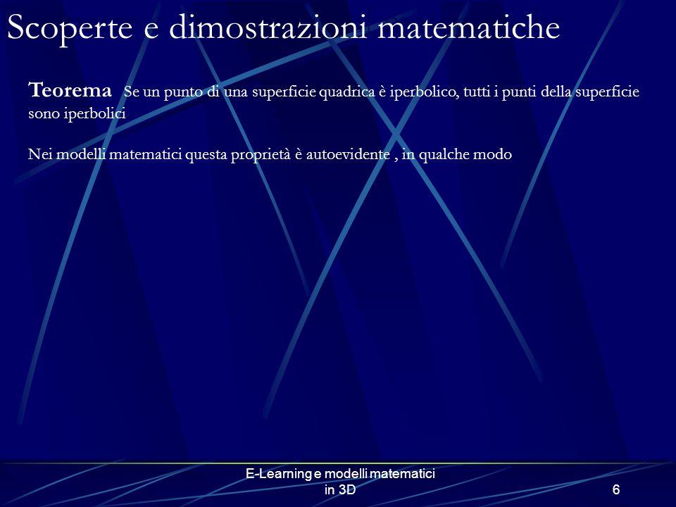 E-Learning e modelli matematici in 3D6 Scoperte e dimostrazioni matematiche Teorema Se un punto di una superficie quadrica è iperbolico, tutti i punti della superficie sono iperbolici Nei modelli matematici questa proprietà è autoevidente, in qualche modo