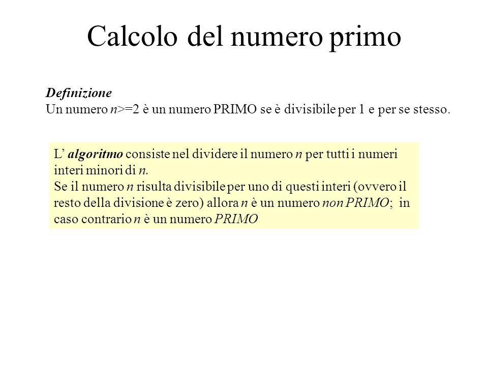 Calcolo del numero primo Definizione Un numero n>=2 è un numero PRIMO se è divisibile per 1 e per se stesso. L algoritmo consiste nel dividere il nume