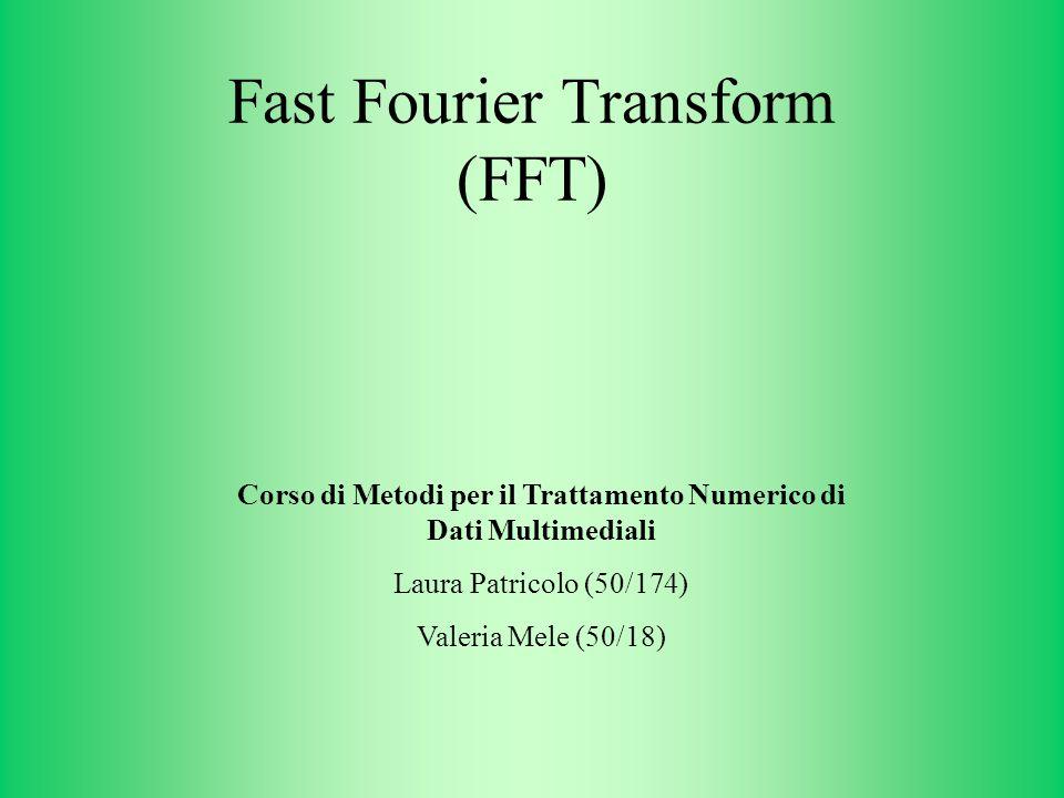 Fast Fourier Transform (FFT) Corso di Metodi per il Trattamento Numerico di Dati Multimediali Laura Patricolo (50/174) Valeria Mele (50/18)
