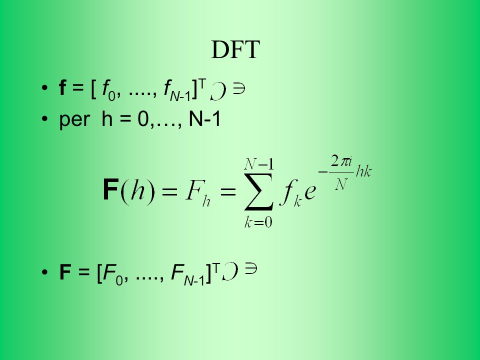 DFT f = [ f 0,...., f N-1 ] T per h = 0,…, N-1 F = [F 0,...., F N-1 ] T