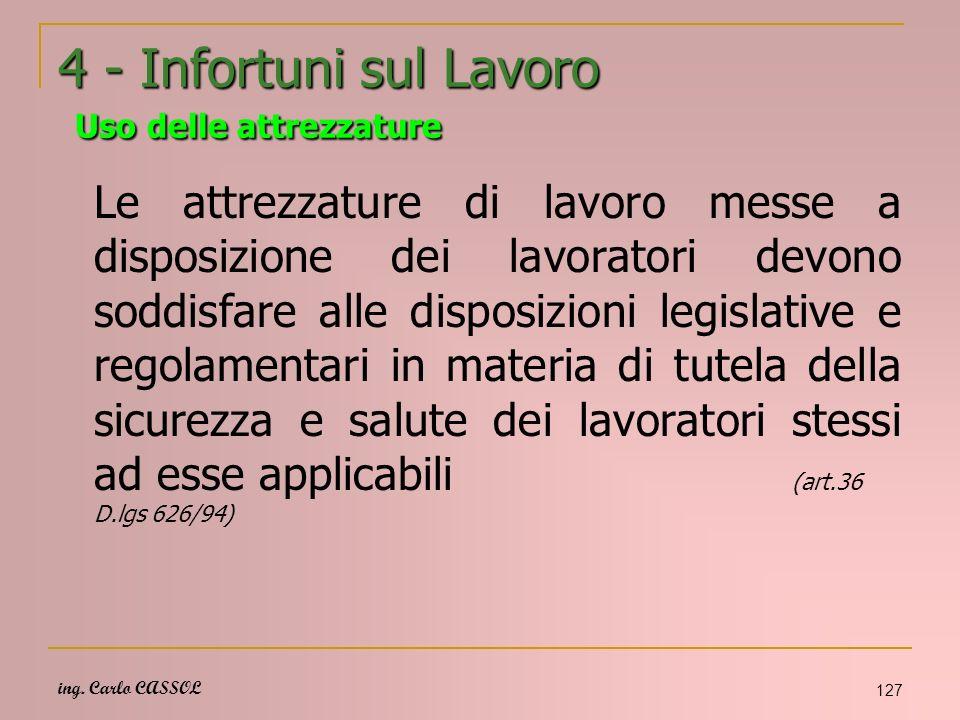 ing. Carlo CASSOL 127 4 - Infortuni sul Lavoro Uso delle attrezzature Le attrezzature di lavoro messe a disposizione dei lavoratori devono soddisfare