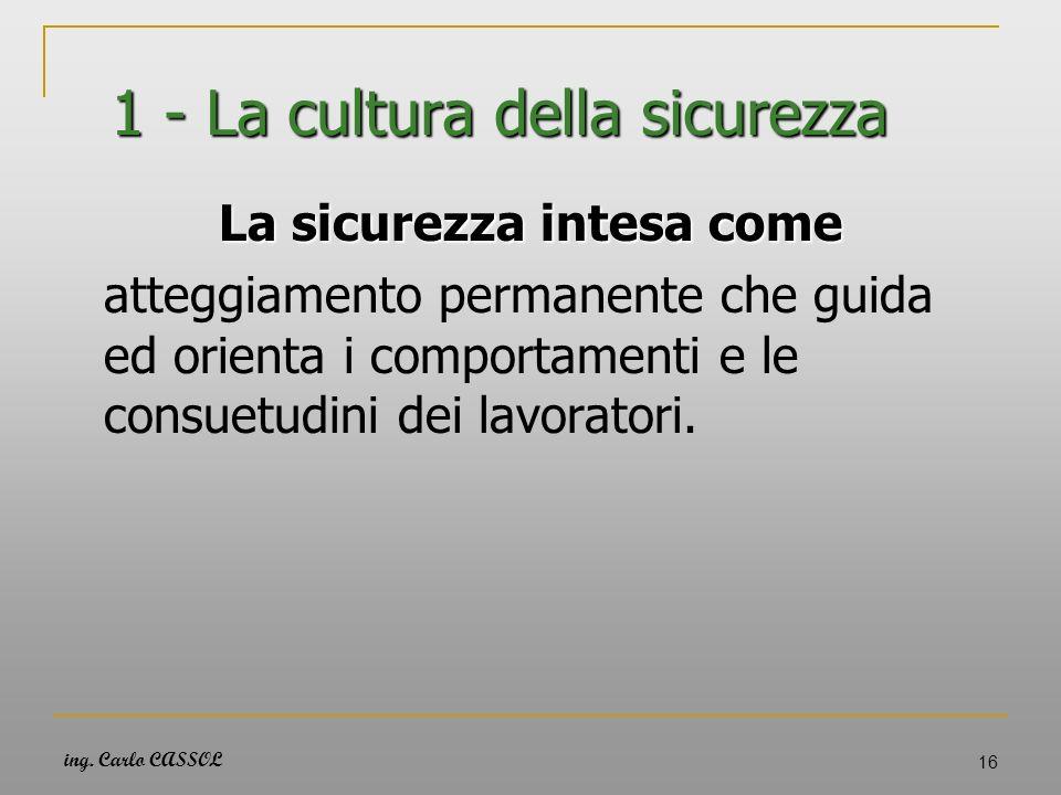 ing. Carlo CASSOL 16 1 - La cultura della sicurezza La sicurezza intesa come atteggiamento permanente che guida ed orienta i comportamenti e le consue