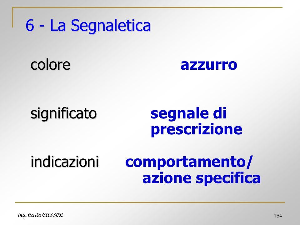 ing. Carlo CASSOL 164 6 - La Segnaletica colore coloreazzurro significato significato segnale di prescrizione indicazioni indicazioni comportamento/ a
