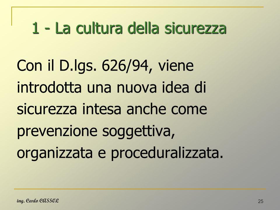 ing. Carlo CASSOL 25 1 - La cultura della sicurezza 1 - La cultura della sicurezza Con il D.lgs. 626/94, viene introdotta una nuova idea di sicurezza