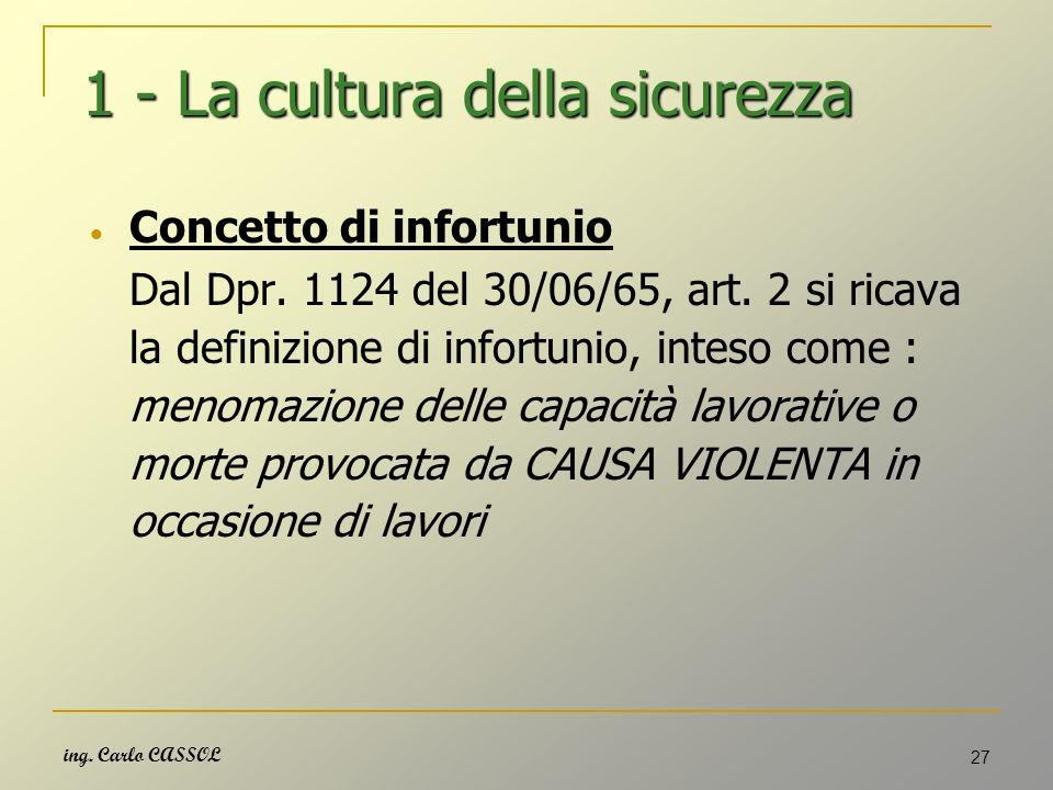 ing. Carlo CASSOL 27 1 - La cultura della sicurezza Concetto di infortunio Dal Dpr. 1124 del 30/06/65, art. 2 si ricava la definizione di infortunio,