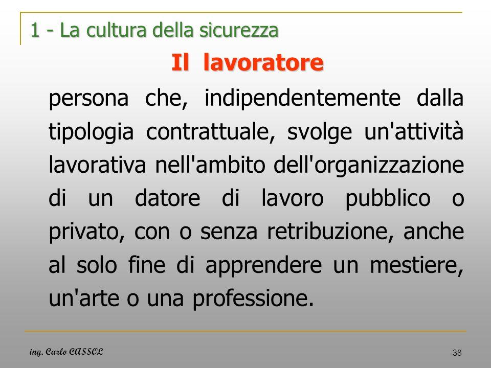 ing. Carlo CASSOL 38 1 - La cultura della sicurezza Il lavoratore persona che, indipendentemente dalla tipologia contrattuale, svolge un'attività lavo