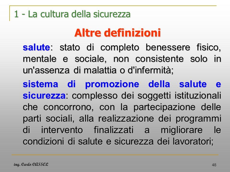 ing. Carlo CASSOL 48 1 - La cultura della sicurezza Altre definizioni salute: stato di completo benessere fisico, mentale e sociale, non consistente s