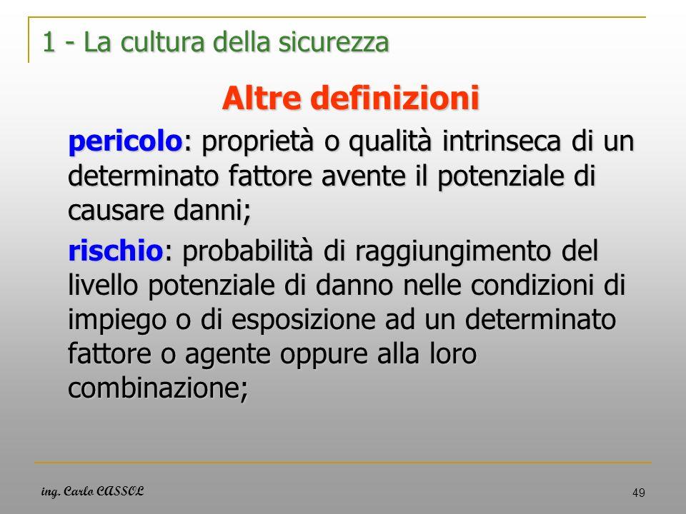 ing. Carlo CASSOL 49 1 - La cultura della sicurezza Altre definizioni pericolo: proprietà o qualità intrinseca di un determinato fattore avente il pot