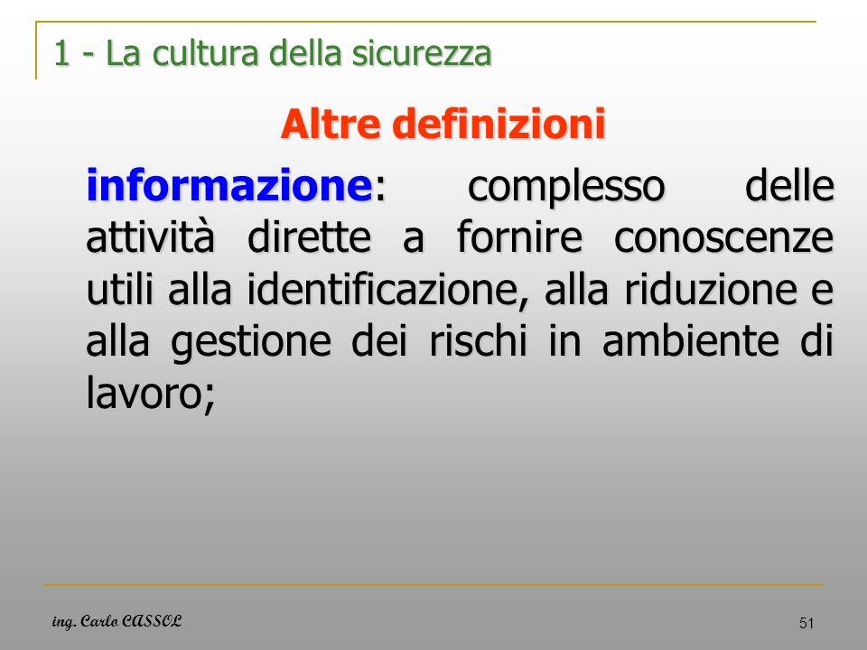 ing. Carlo CASSOL 51 1 - La cultura della sicurezza Altre definizioni informazione: complesso delle attività dirette a fornire conoscenze utili alla i