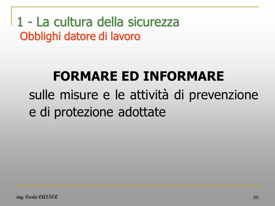 ing. Carlo CASSOL 66 1 - La cultura della sicurezza Obblighi datore di lavoro FORMARE ED INFORMARE sulle misure e le attività di prevenzione e di prot