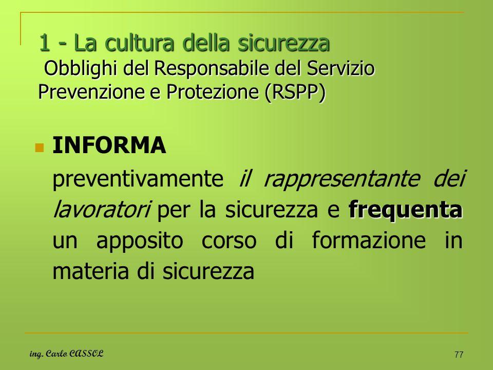 ing. Carlo CASSOL 77 1 - La cultura della sicurezza Obblighi del Responsabile del Servizio Prevenzione e Protezione (RSPP) INFORMA frequenta preventiv