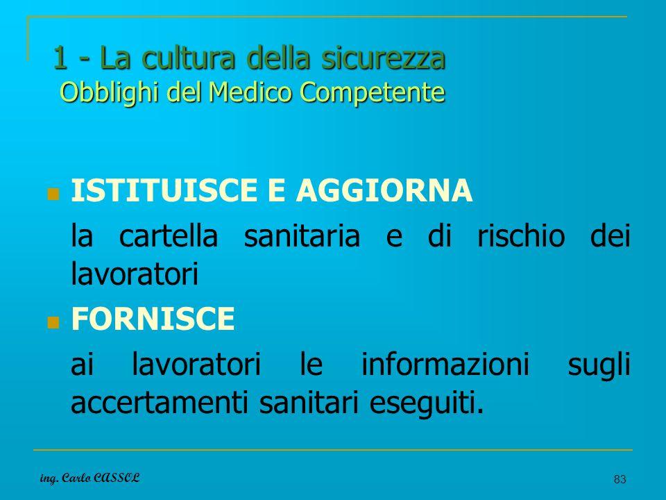 ing. Carlo CASSOL 83 1 - La cultura della sicurezza Obblighi del Medico Competente ISTITUISCE E AGGIORNA la cartella sanitaria e di rischio dei lavora
