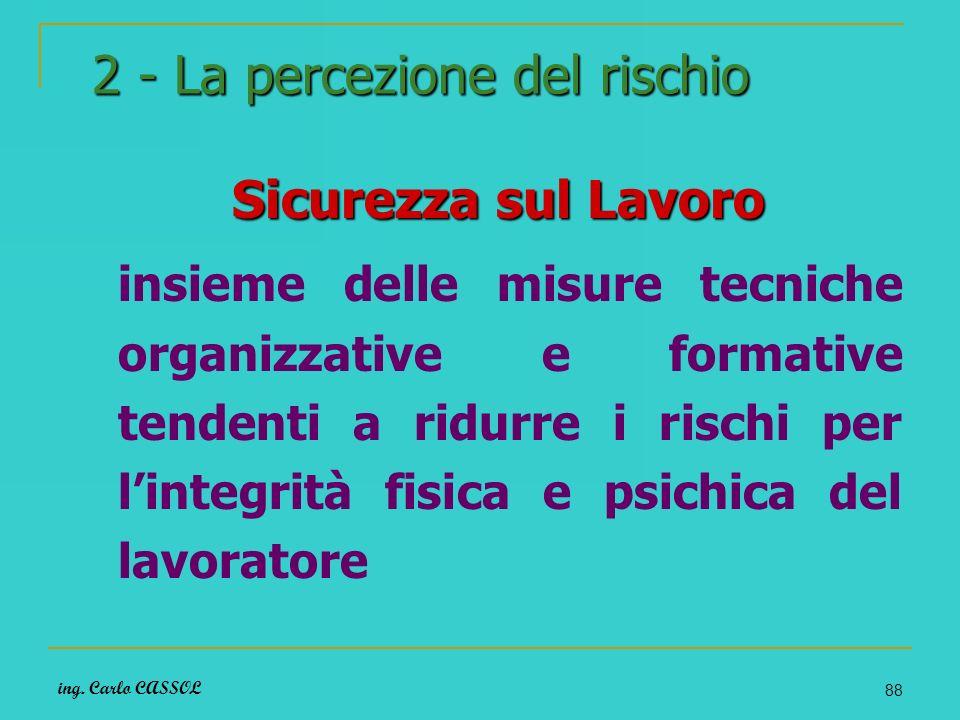 ing. Carlo CASSOL 88 2 - La percezione del rischio Sicurezza sul Lavoro Sicurezza sul Lavoro insieme delle misure tecniche organizzative e formative t