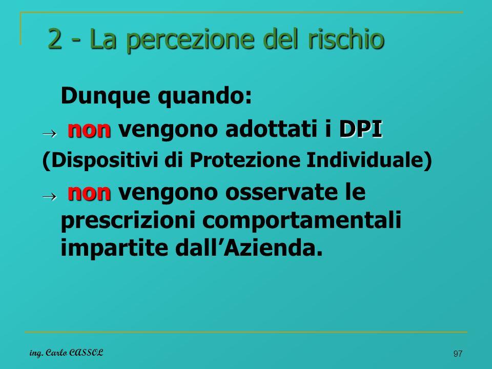 ing. Carlo CASSOL 97 2 - La percezione del rischio Dunque quando: non DPI non vengono adottati i DPI (Dispositivi di Protezione Individuale) non non v