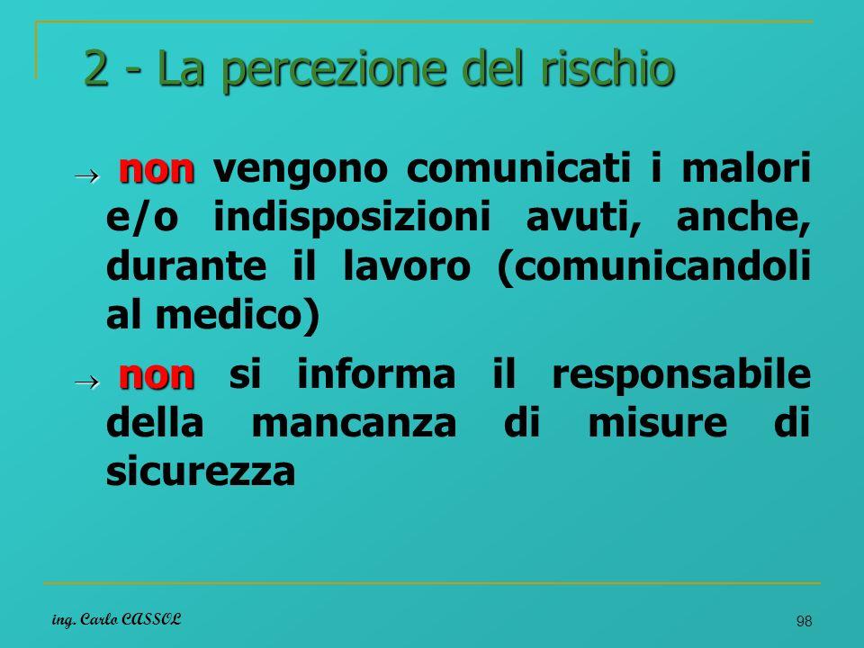 ing. Carlo CASSOL 98 2 - La percezione del rischio non non vengono comunicati i malori e/o indisposizioni avuti, anche, durante il lavoro (comunicando