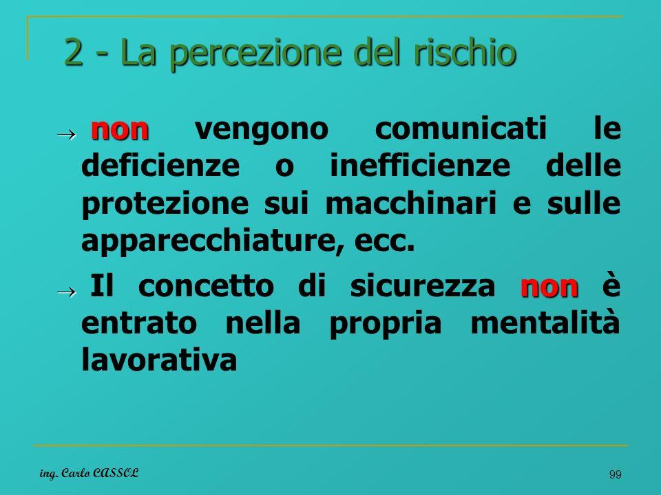 ing. Carlo CASSOL 99 2 - La percezione del rischio non non vengono comunicati le deficienze o inefficienze delle protezione sui macchinari e sulle app