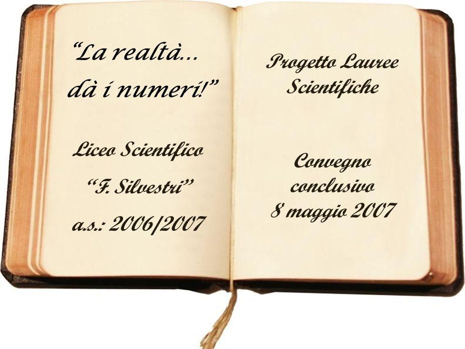 Liceo Scientifico F. Silvestri a.s.: 2006/2007 Progetto Lauree Scientifiche Convegno conclusivo 8 maggio 2007 La realtà… dà i numeri!