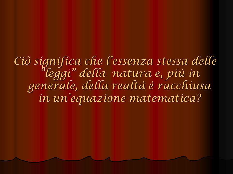 Ciò significa che lessenza stessa delle leggi della natura e, più in generale, della realtà è racchiusa in unequazione matematica?