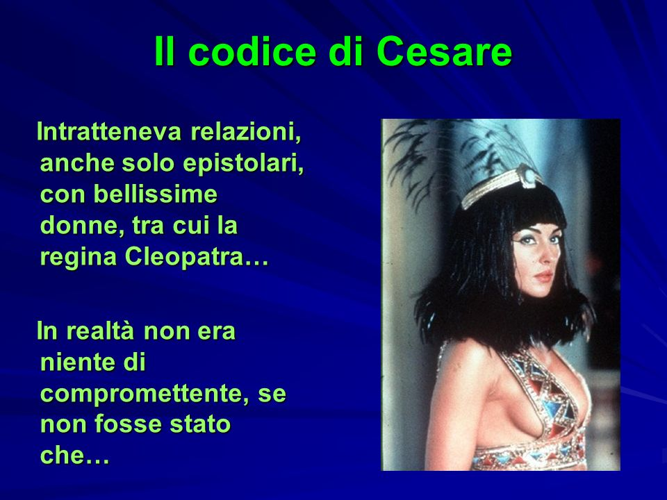 Il codice di Cesare Intratteneva relazioni, anche solo epistolari, con bellissime donne, tra cui la regina Cleopatra… Intratteneva relazioni, anche so