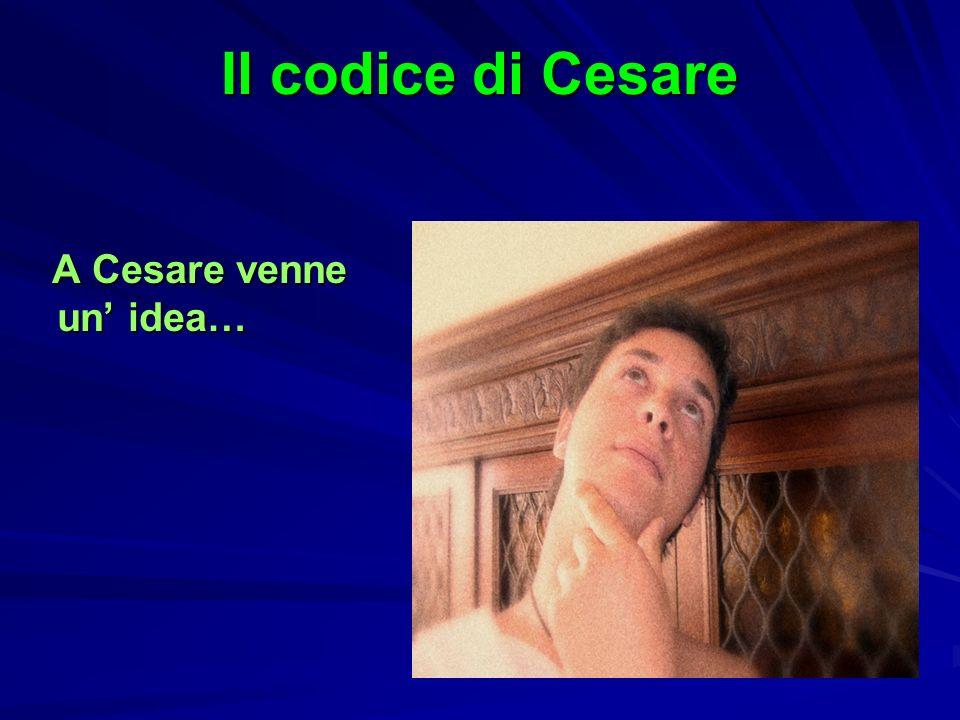 Il codice di Cesare A Cesare venne un idea… A Cesare venne un idea…
