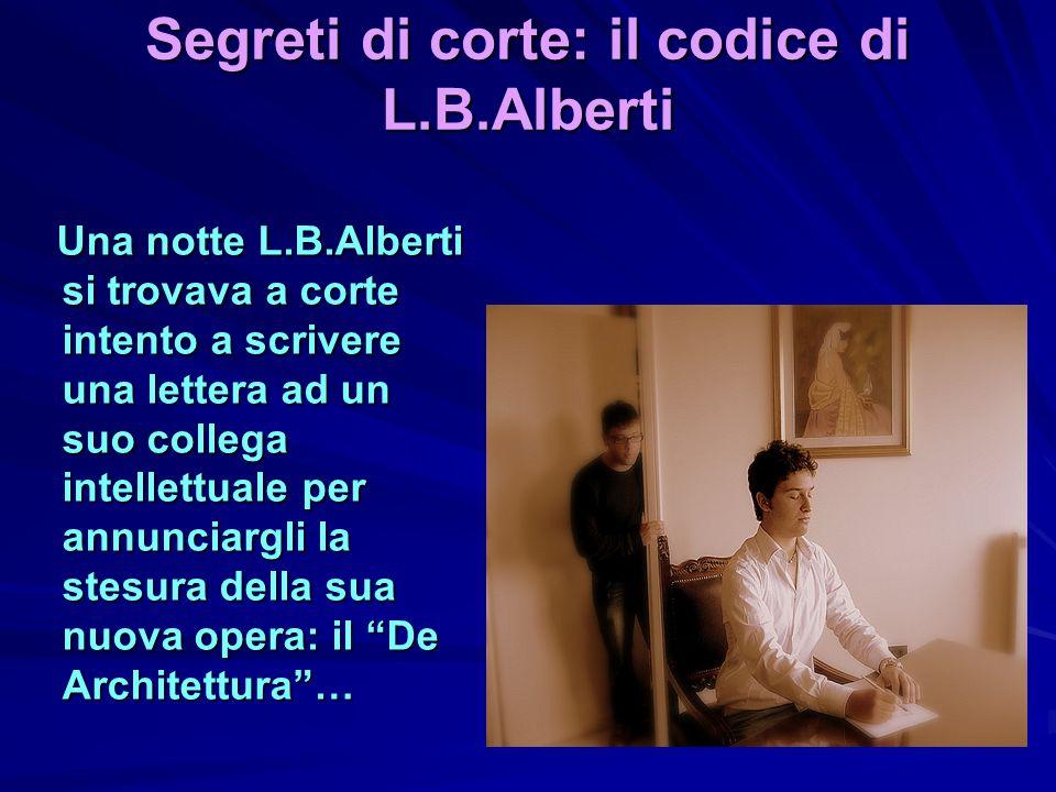 Segreti di corte: il codice di L.B.Alberti Una notte L.B.Alberti si trovava a corte intento a scrivere una lettera ad un suo collega intellettuale per