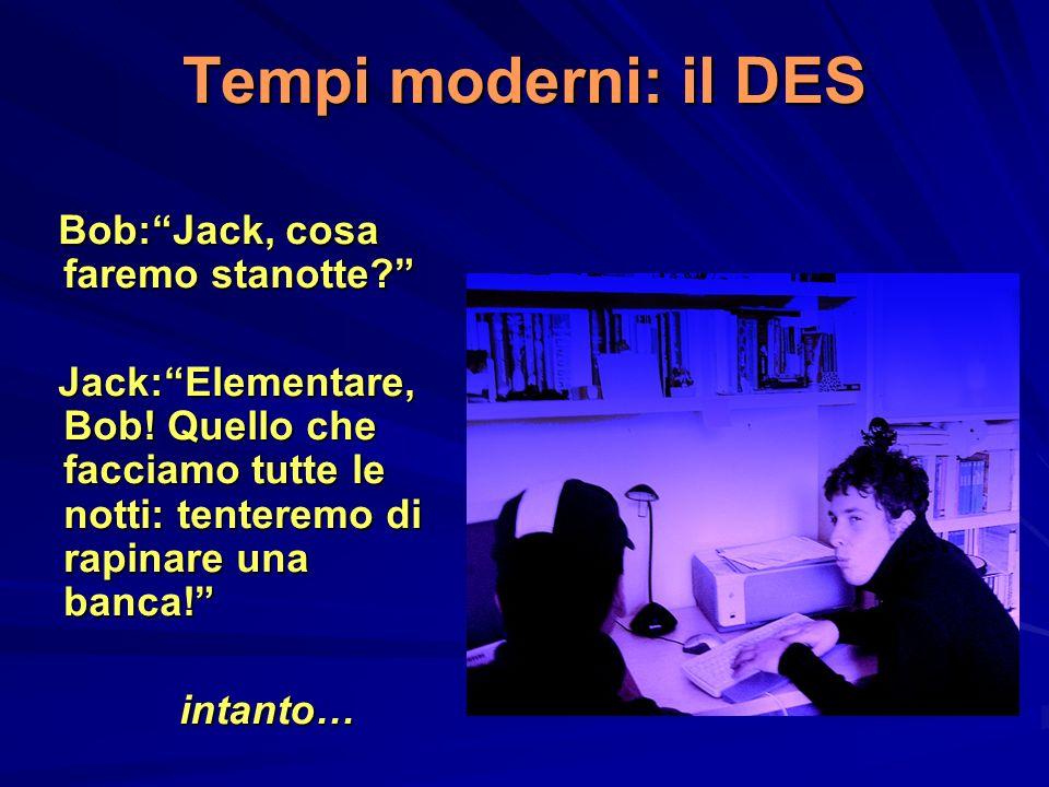 Tempi moderni: il DES Bob:Jack, cosa faremo stanotte? Bob:Jack, cosa faremo stanotte? Jack:Elementare, Bob! Quello che facciamo tutte le notti: tenter