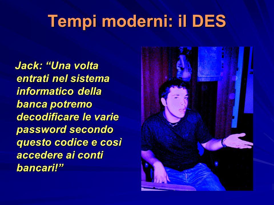 Tempi moderni: il DES Jack: Una volta entrati nel sistema informatico della banca potremo decodificare le varie password secondo questo codice e così