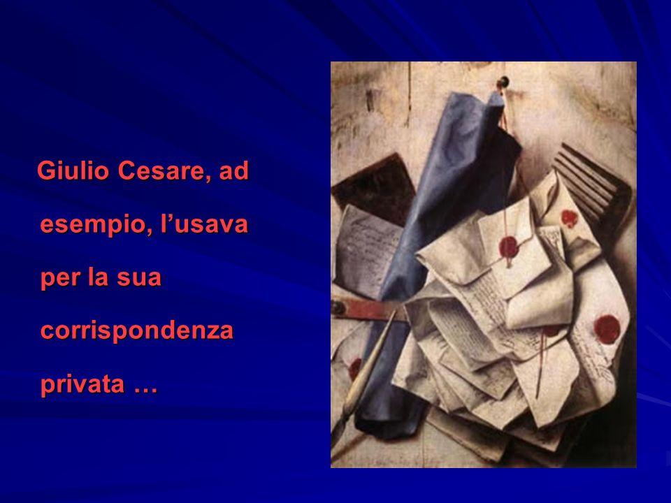 Giulio Cesare, ad esempio, lusava per la sua corrispondenza privata … Giulio Cesare, ad esempio, lusava per la sua corrispondenza privata …