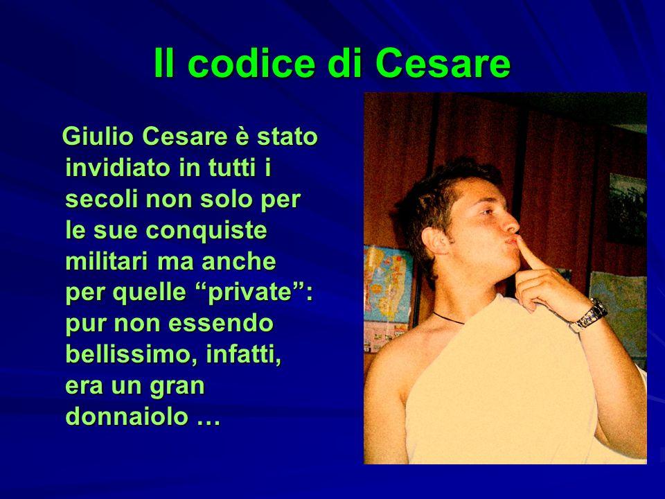 Il codice di Cesare Giulio Cesare è stato invidiato in tutti i secoli non solo per le sue conquiste militari ma anche per quelle private: pur non esse