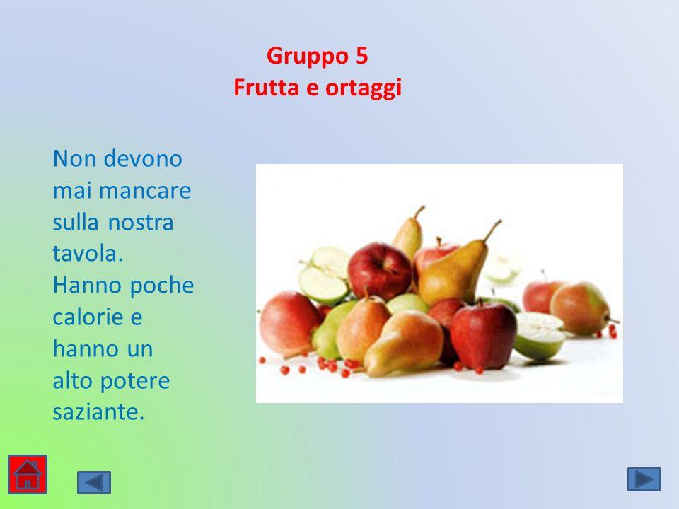 Gruppo 5 Frutta e ortaggi Non devono mai mancare sulla nostra tavola. Hanno poche calorie e hanno un alto potere saziante.