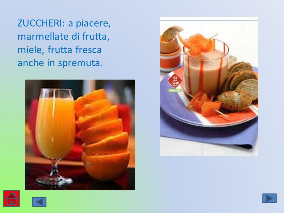 ZUCCHERI: a piacere, marmellate di frutta, miele, frutta fresca anche in spremuta.
