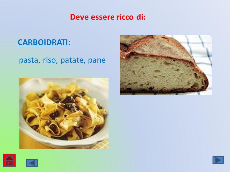 Deve essere ricco di: CARBOIDRATI: pasta, riso, patate, pane