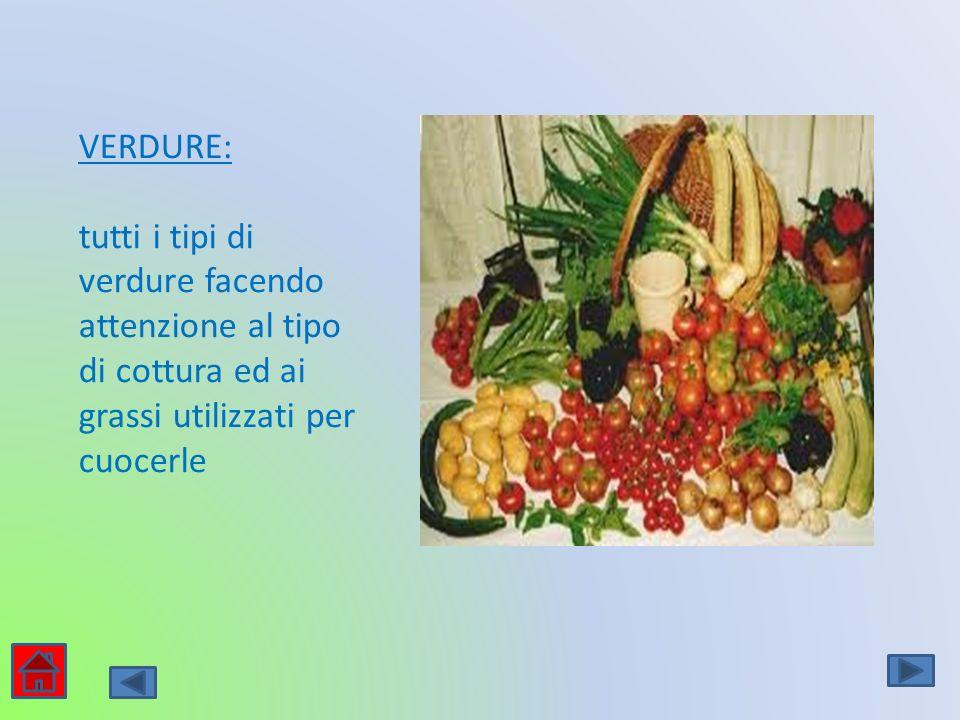 VERDURE: tutti i tipi di verdure facendo attenzione al tipo di cottura ed ai grassi utilizzati per cuocerle
