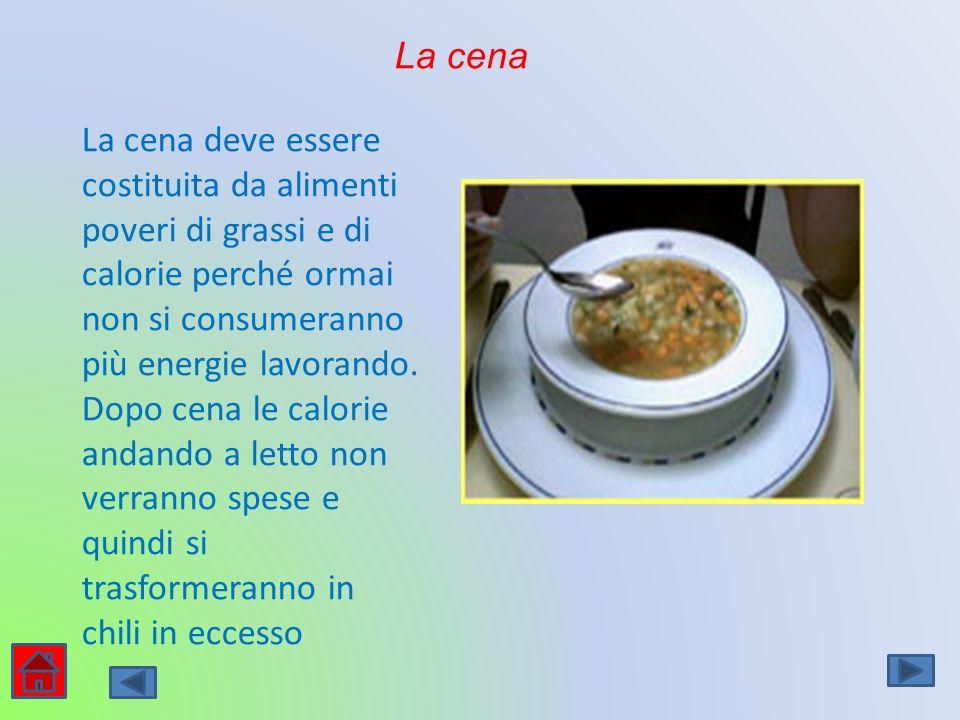 La cena La cena deve essere costituita da alimenti poveri di grassi e di calorie perché ormai non si consumeranno più energie lavorando. Dopo cena le