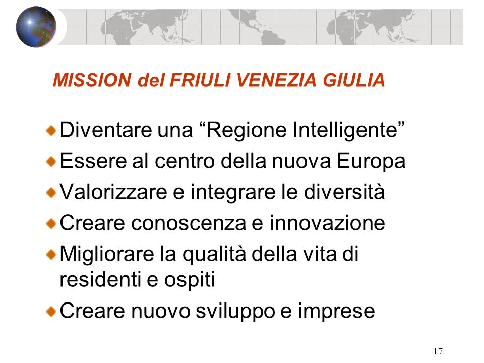 17 MISSION del FRIULI VENEZIA GIULIA Diventare una Regione Intelligente Essere al centro della nuova Europa Valorizzare e integrare le diversità Crear