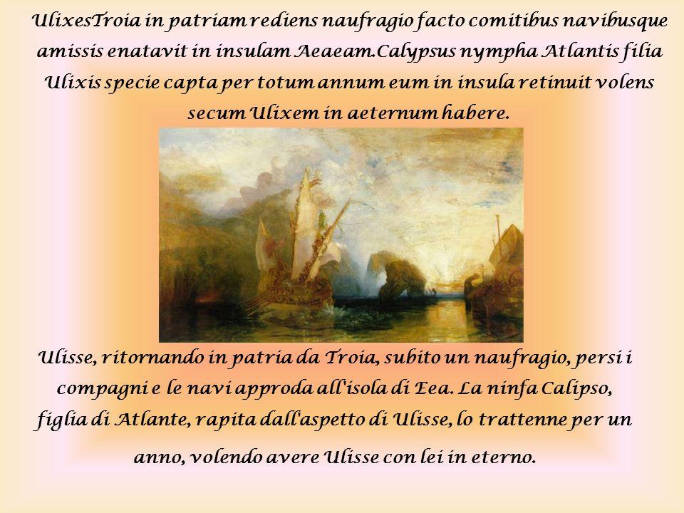 UlixesTroia in patriam rediens naufragio facto comitibus navibusque amissis enatavit in insulam Aeaeam.Calypsus nympha Atlantis filia Ulixis specie ca