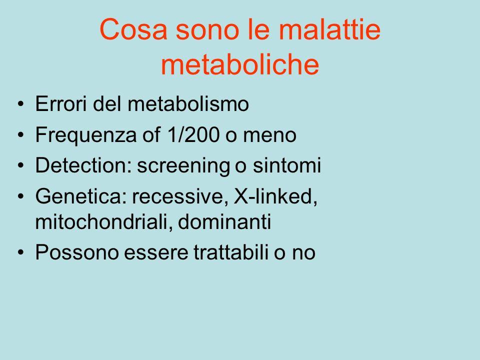 Cosa sono le malattie metaboliche Errori del metabolismo Frequenza of 1/200 o meno Detection: screening o sintomi Genetica: recessive, X-linked, mitoc