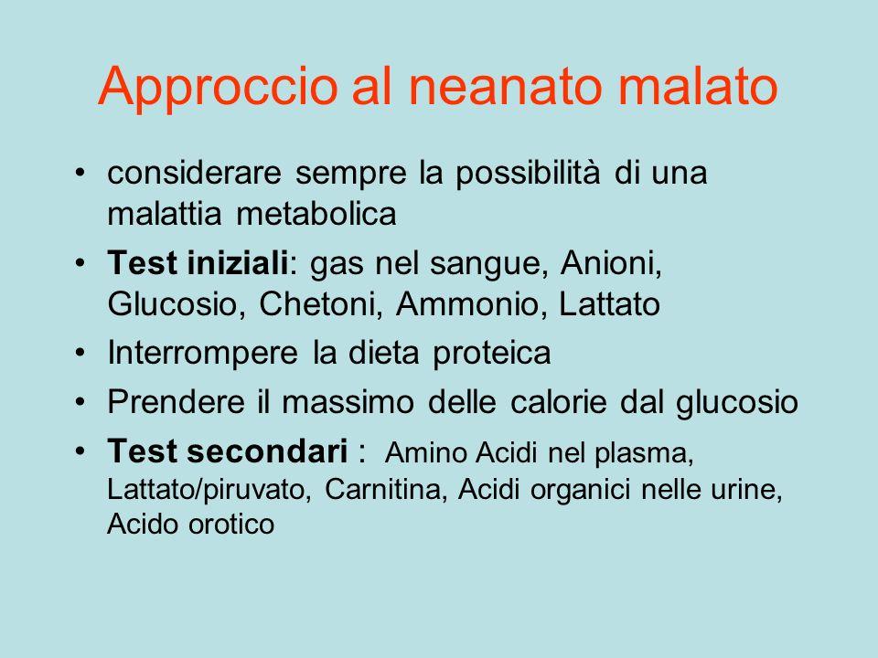 Approccio al neanato malato considerare sempre la possibilità di una malattia metabolica Test iniziali: gas nel sangue, Anioni, Glucosio, Chetoni, Amm