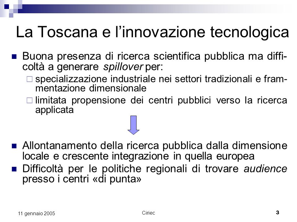 Ciriec3 11 gennaio 2005 La Toscana e linnovazione tecnologica Buona presenza di ricerca scientifica pubblica ma diffi- coltà a generare spillover per: