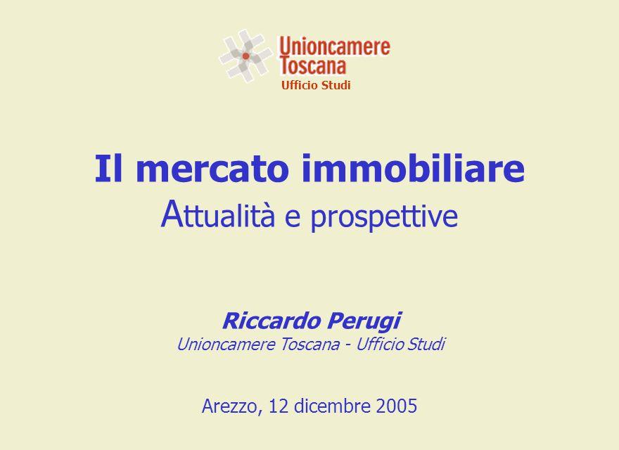 Ufficio Studi Il mercato immobiliare A ttualità e prospettive Riccardo Perugi Unioncamere Toscana - Ufficio Studi Arezzo, 12 dicembre 2005